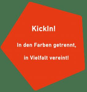 orangenes Fünfeck, darin Text in weißer Schrift: KickIn! In den Farben getrennt, in Vielfalt vereint!