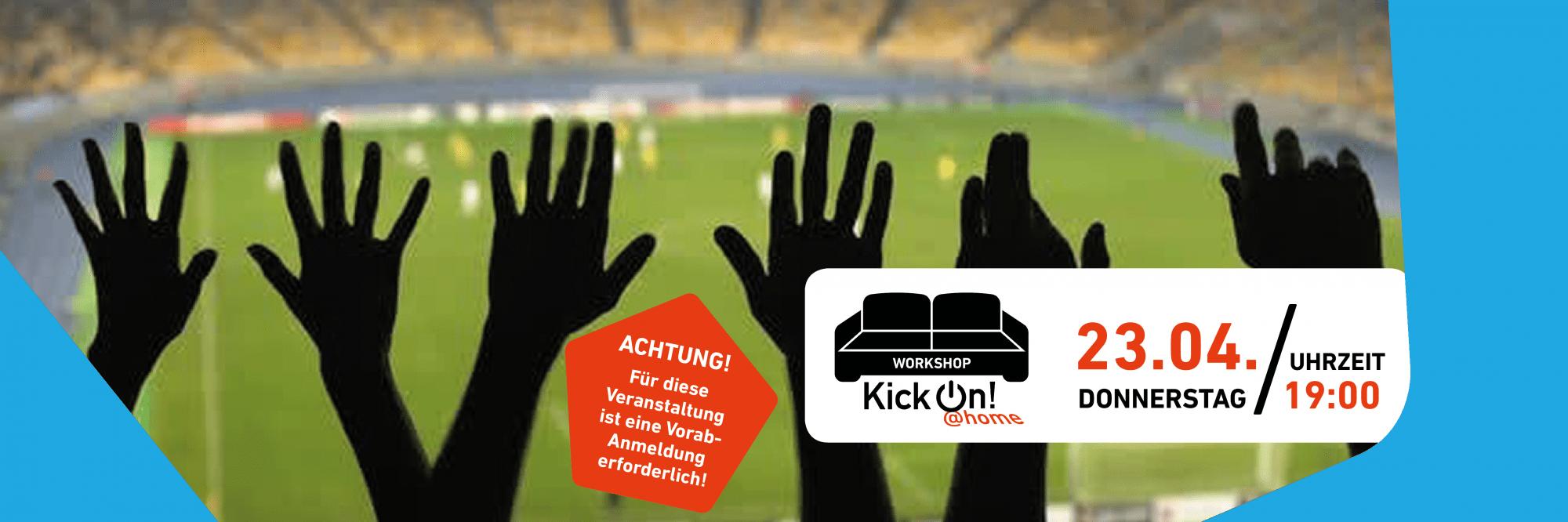"""Mehrere Hände sind in die Höhe gestreckt, dahinter ist ein Fußballfeld zu sehen. Rechts ein weißer Infokasten mit den Daten der Veranstaltung und und Logo der Reihe KickOn @Home - ein schwarz-weißes Sofa mit einem Mann mit Fähnchen und Fußball in Seitenlage, darunter der Text """"KickOn @Home"""""""