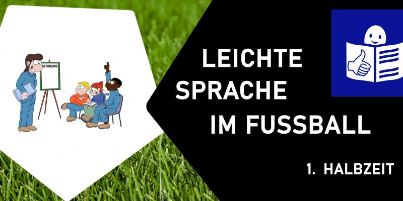 Hintergrund Rasen; links ein Leichte Sprache Bild einer Schulung, rechts einschwarzes Fünfeck mit dem Text: Leichte Sprache im Fußball - 1. Halbzeit. Oben rechts das Logo für Leichte Sprache